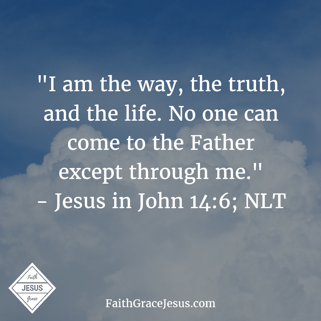 "John 14:6: Jesus told him, ""I am the way, the truth, and the life. No one can come to the Father except through me."