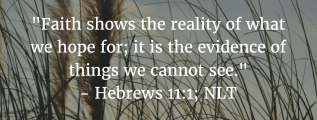 Hebrews 11:1: Faith shows the reality of what we hope for; it is the evidence of things we cannot see.