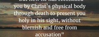 """But now he has reconciled you by Christ's physical body through death to present you holy in his sight, without blemish and free from accusation"" - Colossians 1:22; NIV"