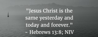 Hebrews 13:8: Jesus Christ is the same yesterday and today and forever.