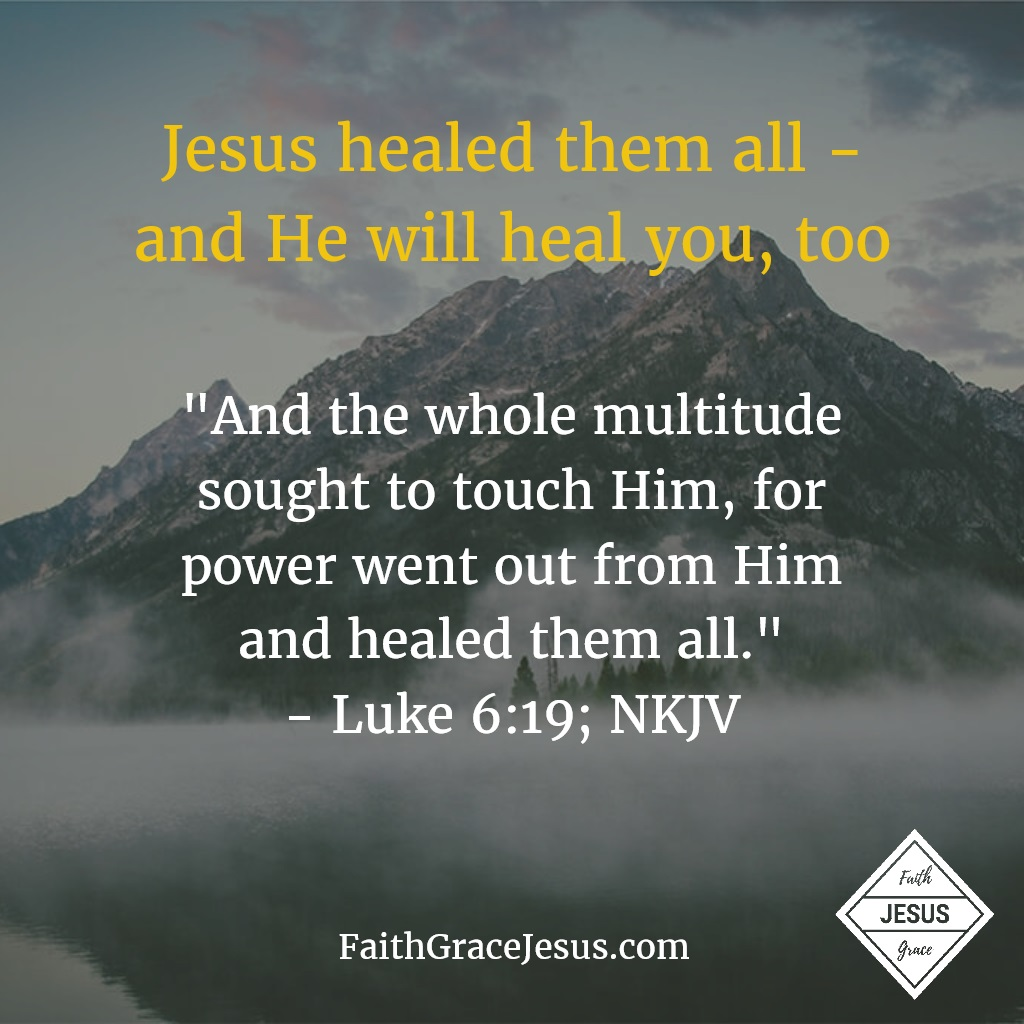 "Luke 6:19: ""And the whole multitude sought to touch Him, for power went out from Him and healed them all."""