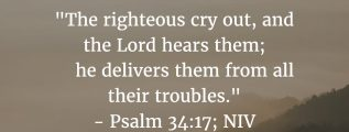 "Psalm 34:17: ""The righteous cry out, and the Lord hears them; he delivers them from all their troubles."""