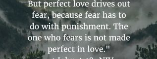 1 John 4:18: There is no fear in love. But perfect love drives out fear, because fear has to do with punishment. The one who fears is not made perfect in love.