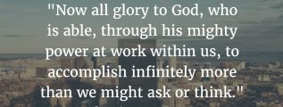 """Ephesians 3:20: """"Now all glory to God, who is able, through his mighty power at work within us, to accomplish infinitely more than we might ask or think."""" (NLT)"""