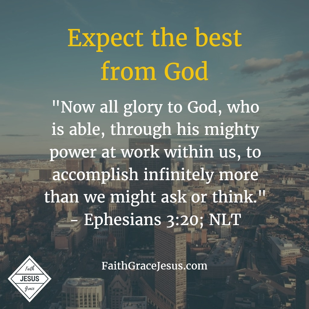 "Ephesians 3:20: ""Now all glory to God, who is able, through his mighty power at work within us, to accomplish infinitely more than we might ask or think."" (NLT)"