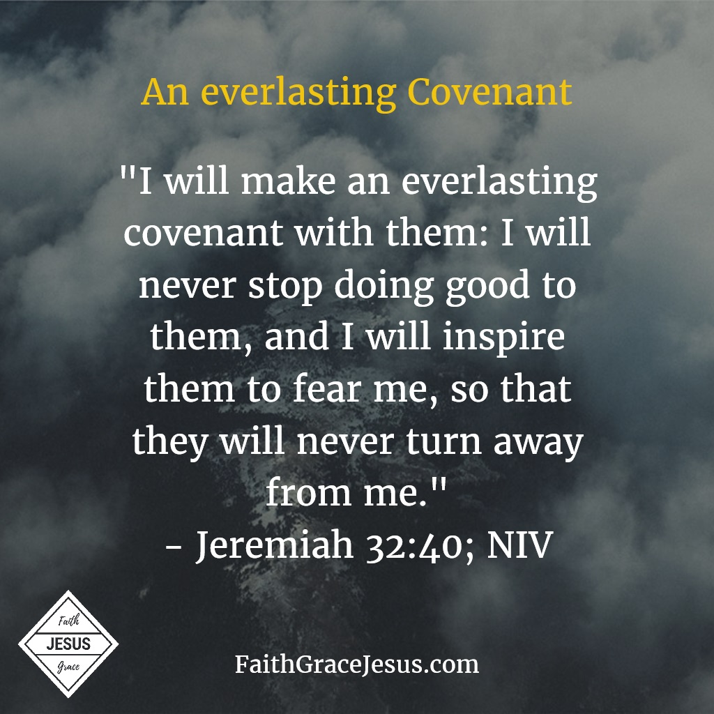 Jeremiah 32:40: I will make an everlasting covenant with them: I will never stop doing good to them, and I will inspire them to fear me, so that they will never turn away from me.