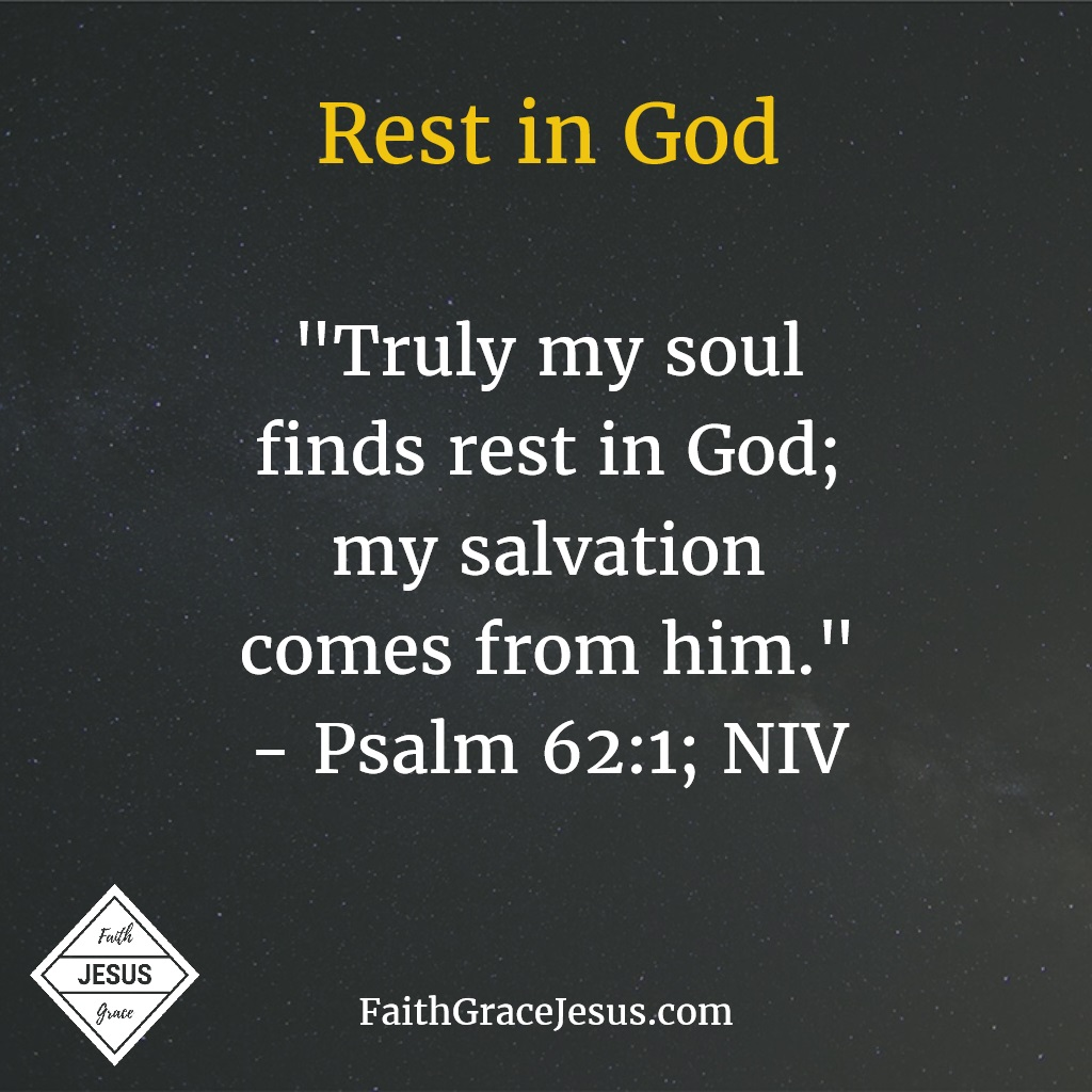 Psalm 62:1: Truly my soul finds rest in God; my salvation comes from him.