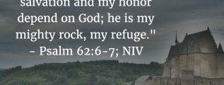 """Psalm 62:6-7: """"Truly he is my rock and my salvation; he is my fortress, I will not be shaken. My salvation and my honor depend on God; he is my mighty rock, my refuge."""" (NIV)"""