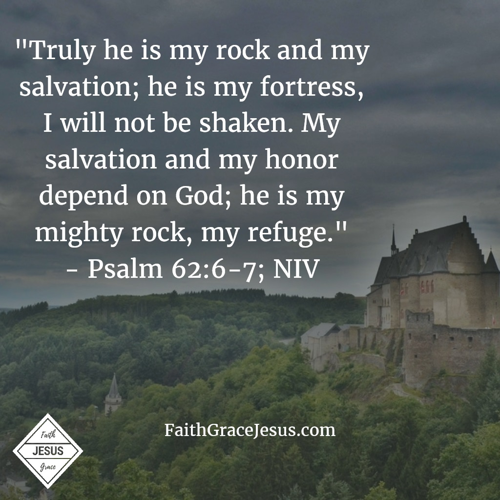 "Psalm 62:6-7: ""Truly he is my rock and my salvation; he is my fortress, I will not be shaken. My salvation and my honor depend on God; he is my mighty rock, my refuge."" (NIV)"