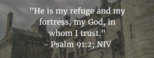"Psalm 91:2: ""He is my refuge and my fortress, my God, in whom I trust."" (NIV)"