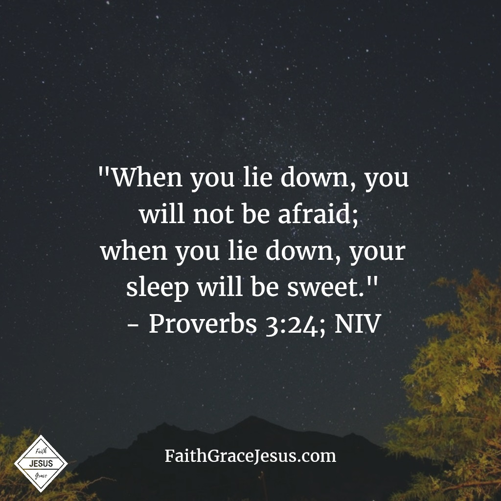 "Proverbs 3:24: ""When you lie down, you will not be afraid; when you lie down, your sleep will be sweet."" (NIV)"