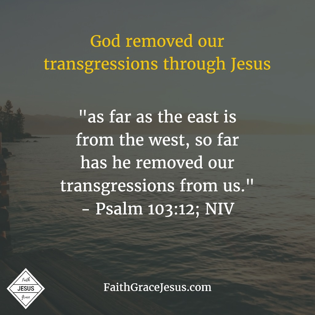 "Psalm 103:12: ""as far as the east is from the west, so far has he removed our transgressions from us"" (NIV)"