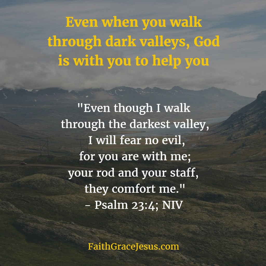 Psalm 23:4: Even when you walk through the dark valley, God is with you to help you