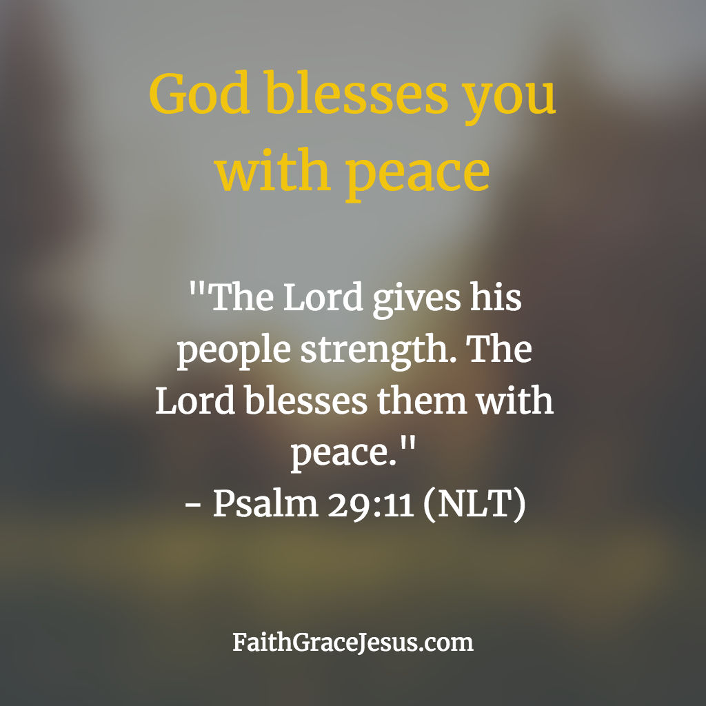 "Psalm 29:11 (NLT) - ""The Lord gives his people strength. The Lord blesses them with peace."""