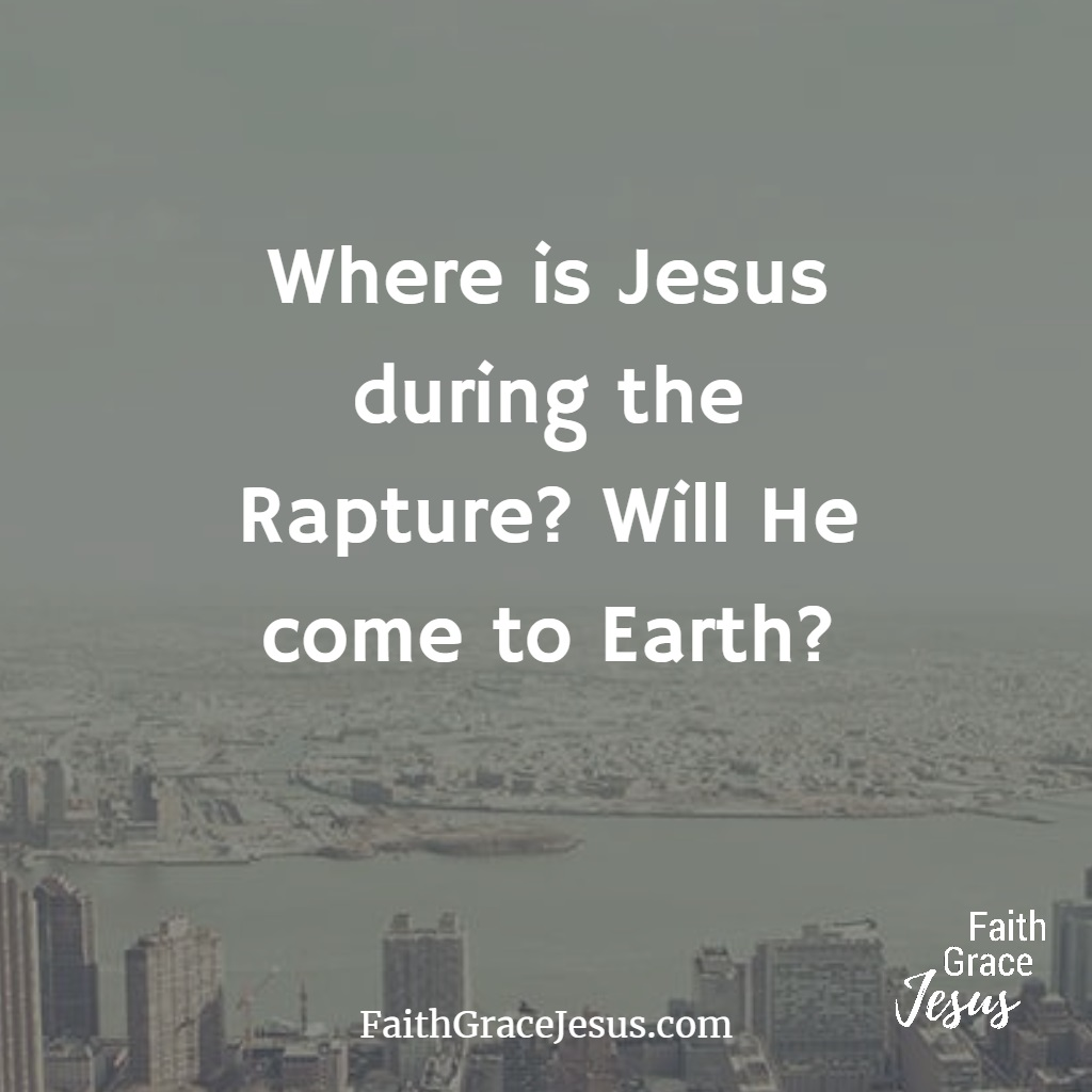 Where is Jesus during the rapture? Will He come to Earth?