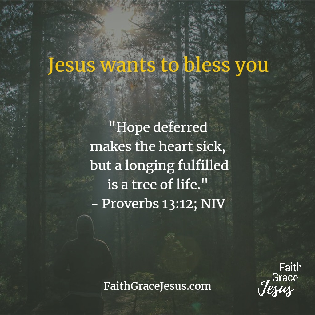 "Proverbs 13:12 - ""Hope deferred makes the heart sick, but a longing fulfilled is a tree of life."" (NIV)"