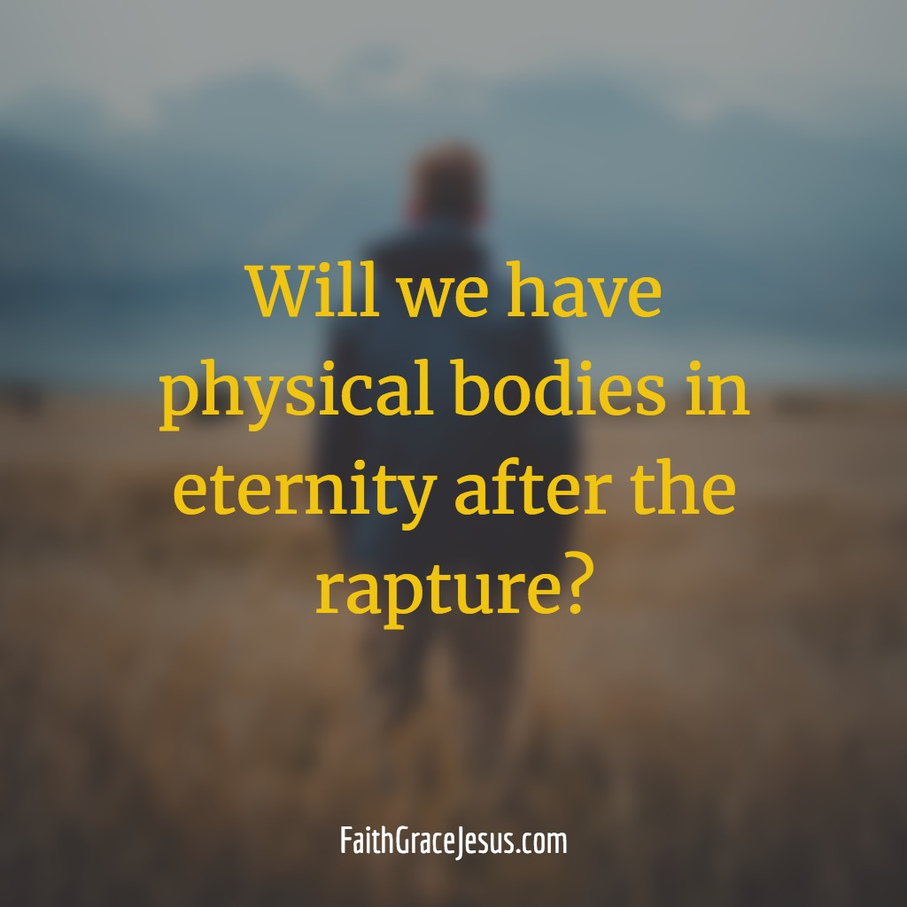 Will we have physical bodies in eternity after the rapture?