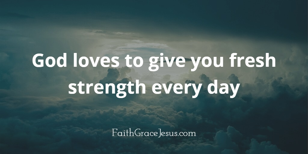 Fresh strength from God daily