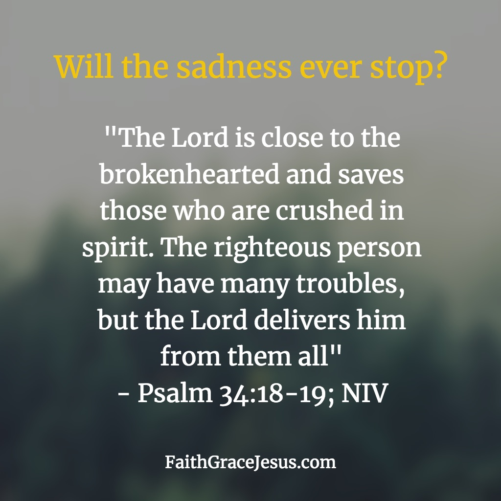 Will the sadness ever stop? - Psalm 34:18-19 (NIV)
