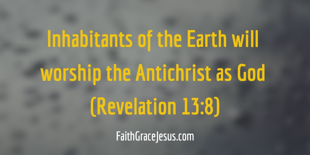Inhabitants of the earth will worship the Antichrist as God (Revelation 13:8)