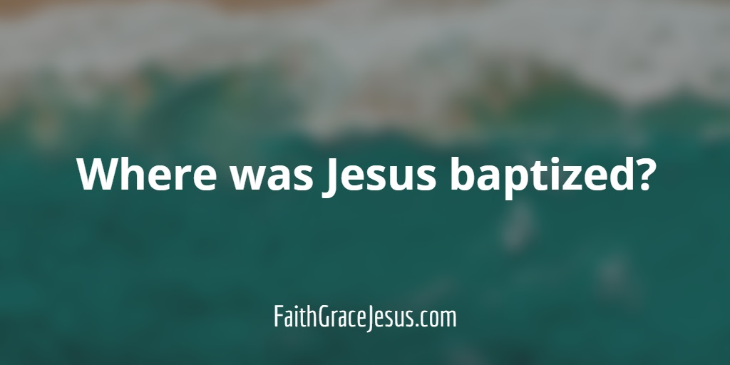 Where was Jesus baptized?