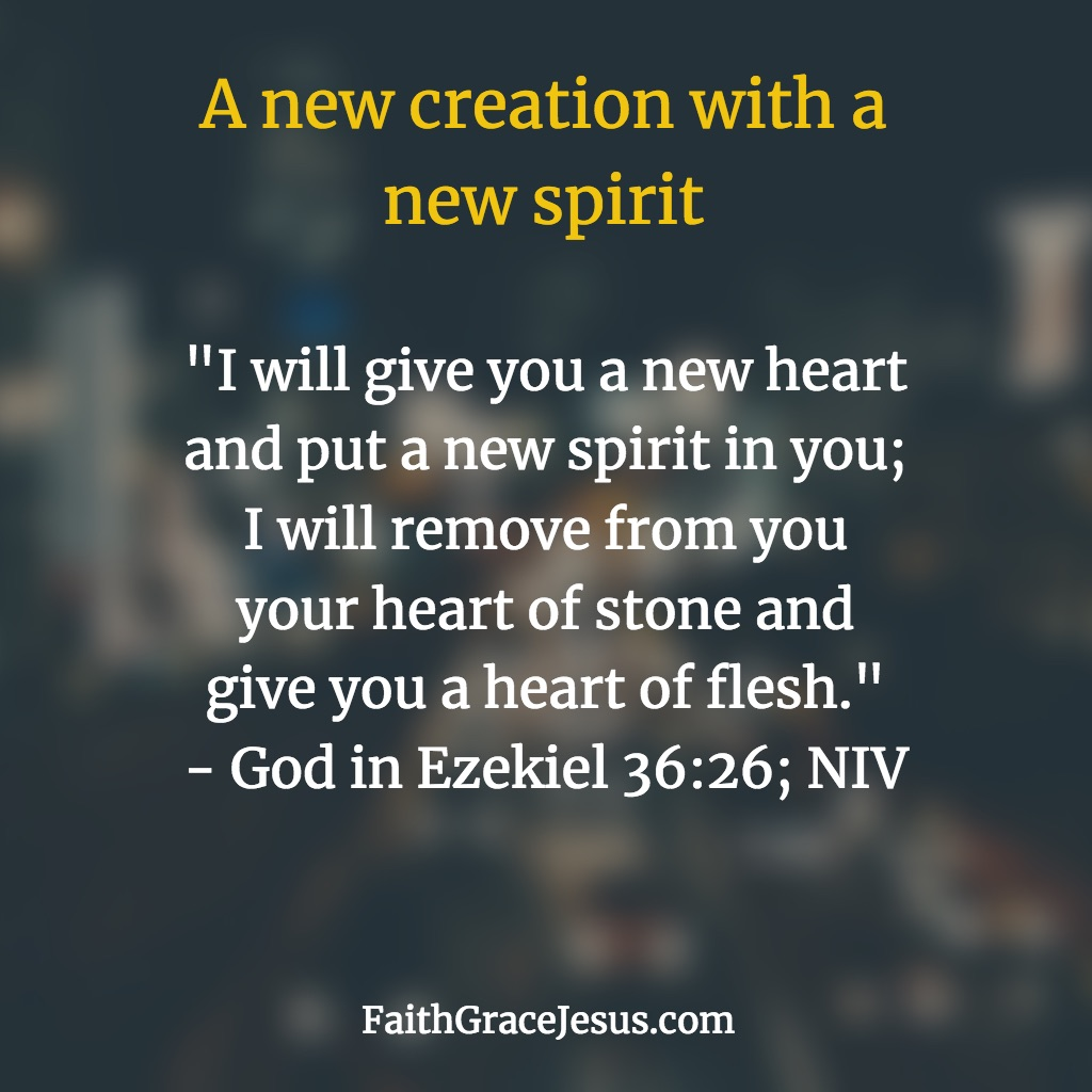 Ezekiel 36:26 (NIV): A new creation with a new spirit