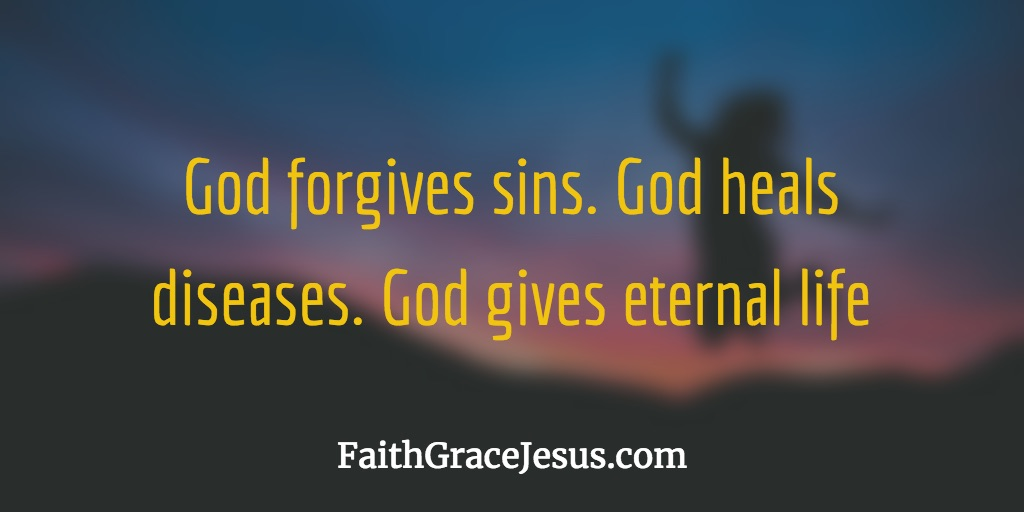 God forgives sins. God heals diseases. God gives eternal life