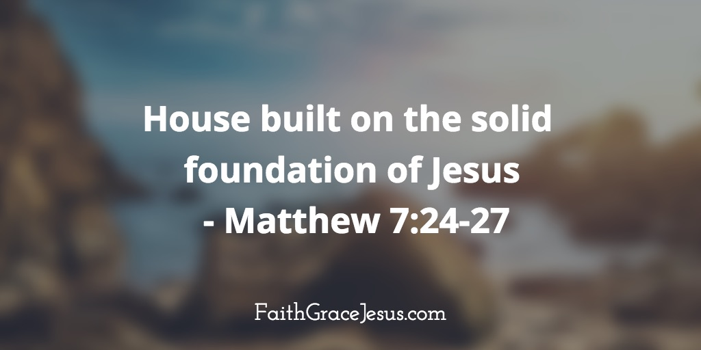 House built on the solid foundation of Jesus - Matthew 7:24-27