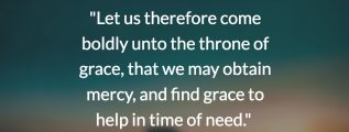 """""""Let us therefore come boldly unto the throne of grace, that we may obtain mercy, and find grace to help in time of need."""" (Hebrews 4:16; KJV)"""