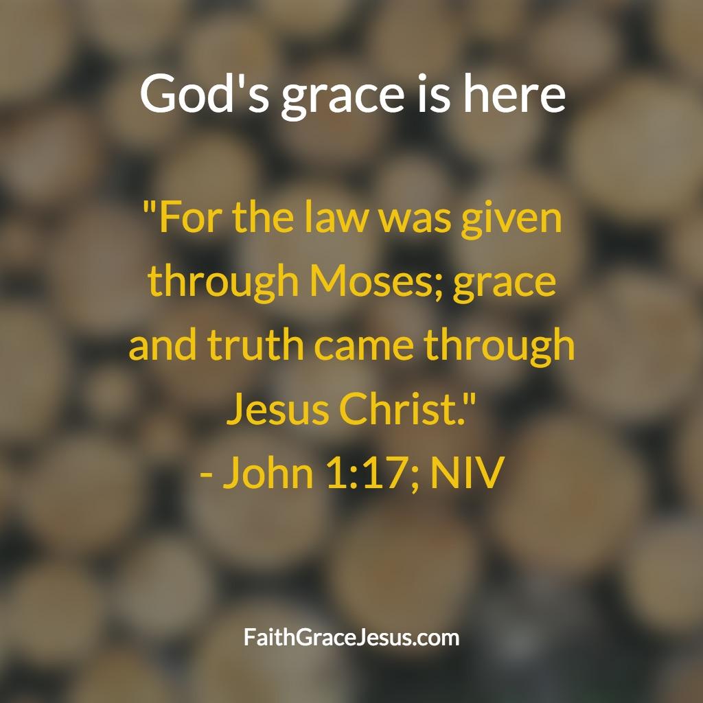 God's grace is here - John 1:17 (NIV)