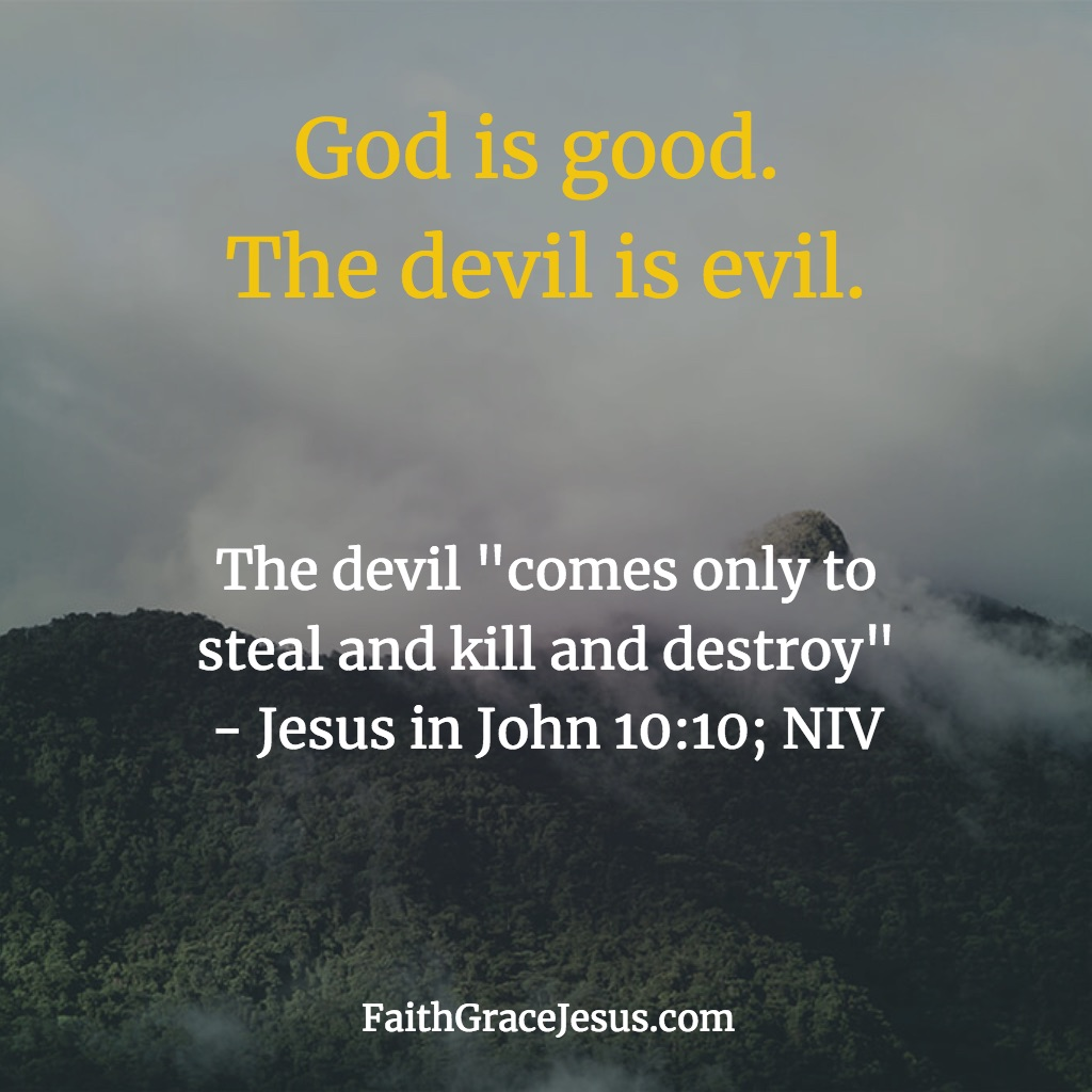 The devil is evil; God is good - John 10:10 (NIV)