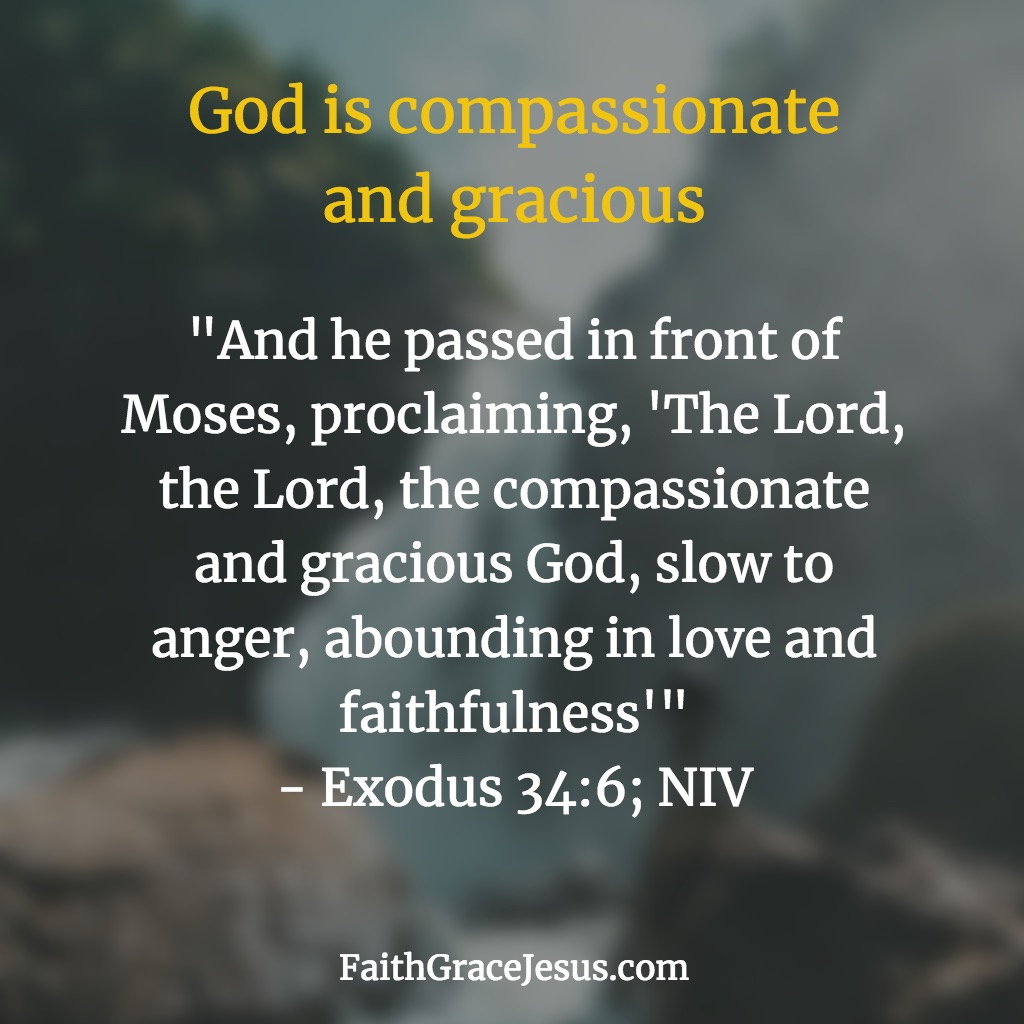 God is gracious and compassionate - Exodus 34:6 (NIV)