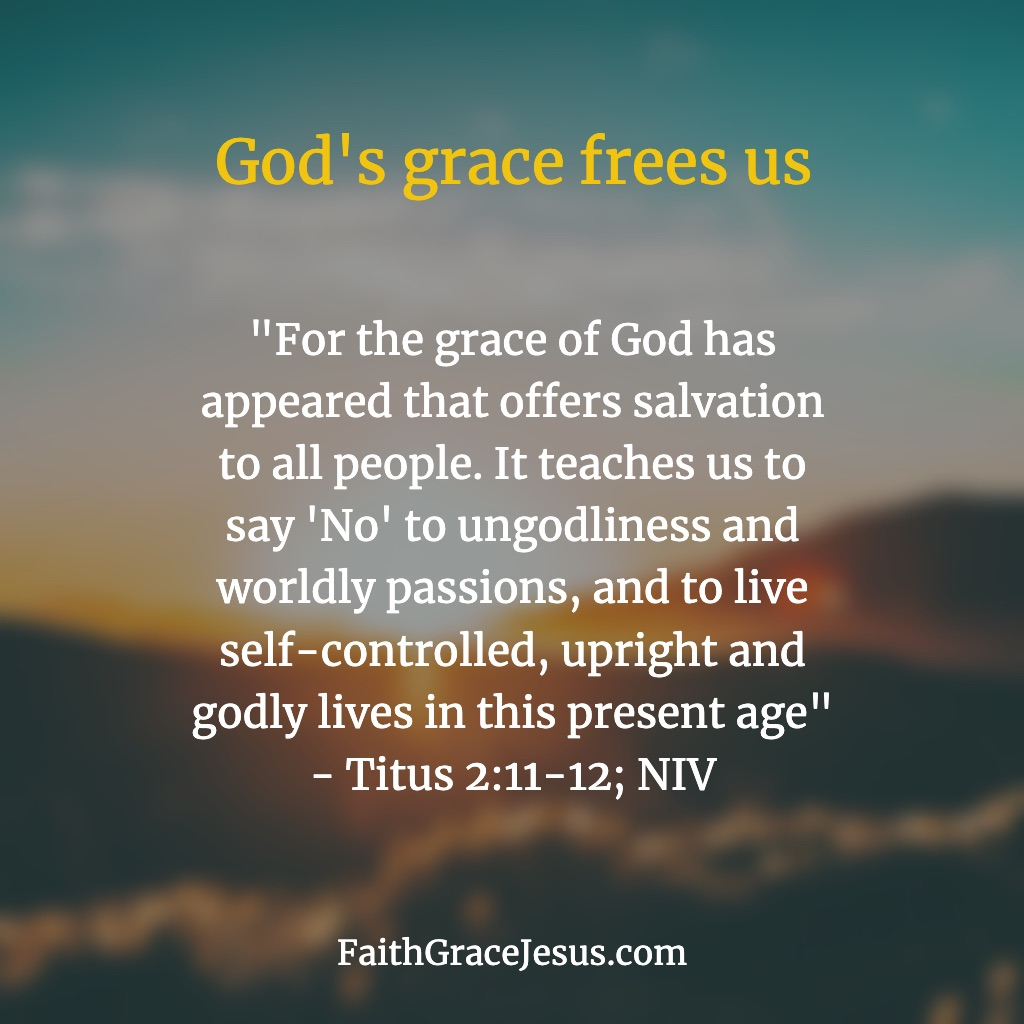 "Titus 2:11-12: ""For the grace of God has appeared that offers salvation to all people. 12 It teaches us to say 'No' to ungodliness and worldly passions, and to live self-controlled, upright and godly lives in this present age"" (NIV)"