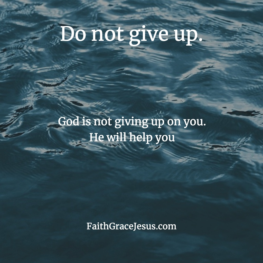 Do not give up. God is not giving up on you.