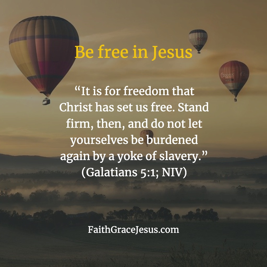 """It is for freedom that Christ has set us free. Stand firm, then, and do not let yourselves be burdened again by a yoke of slavery."" (Galatians 5:1; NIV)"